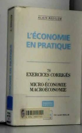 Alain Redslob - L'Economie en pratique: 70 exercices corrigés, micro-économie, macroéconomie (ancienne édition)