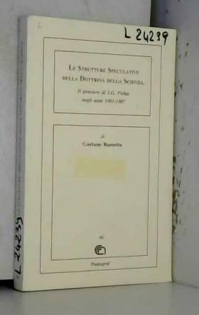 Rametta G. - Le strutture speculative della dottirna della scienza. Il pensiero di J.G. Fichte negli anni...