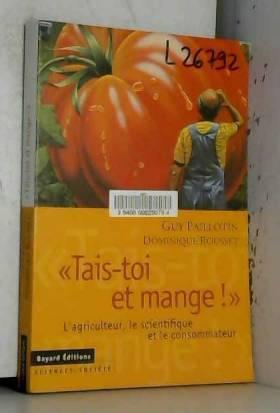 """Paillotin Guy et Rousset Dominique - """"Tais-toi et mange !"""" L'agriculteur, le scientifique et le consommateur."""