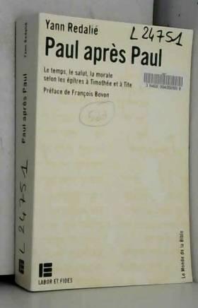 Yann Redalié - Paul après Paul : Le temps, le salut, la morale selon les épîtres à Timothée et à Tite