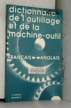 Jean-Pierre Michaux - Dictionnaire de l'outillage et de la machine-outil francais-anglais et anglais-francais :...