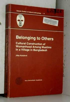 Jitka Kotalova - Belonging to Others: Cultural Construction of Womanhood Among Muslims in a Village in Bangladesh