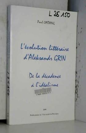 Paul Castaing - L'évolution littéraire d'Aleksandr Grin: De la décadence à l'idéalisme (French Edition)