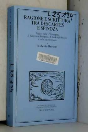 Roberto Bordoli - Ragione e Scrittura tra Descartes e Spinoza. Saggio sulla «Philosophia S. Scripturae interpres»...