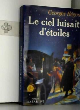 Georges Bégou - Le ciel luisait d'étoiles