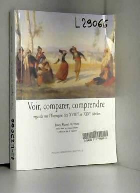 Jean-René Aymes et Jean-Marie Goulemot - Voir, comparer, comprendre : Regards sur l'Espagne des XVIIIe et XIXe siècles