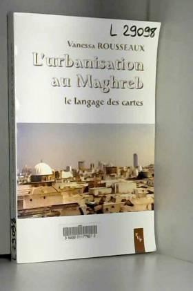 Vanessa Rousseaux - L'urbanisation au Maghreb : Le langage des cartes