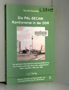 Gerald Glaubitz - Die PAL-SECAM-Kontroverse in der DDR: Die politisch-ideologische Instrumentalisierung der...