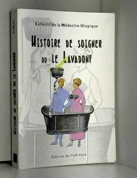 Collectif de Médecine Utopique et... - Histoire de soigner ou Le Lavadonf