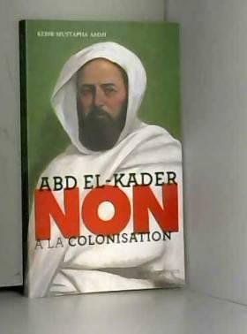 """Kebir mustapha Ammi et Murielle Szac - Abd el-kader : """"non à la colonisation""""- fermeture et bascule vers 9782330081980"""
