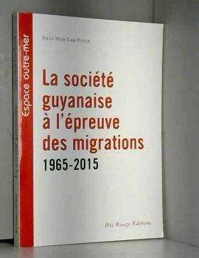 Serge Mam Lam Fouck - La societé guyanaise à l'épreuve des migrations 1965-2015