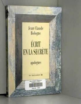 Jean-Claude Bologne - Ecrit en la secrète: Apologues