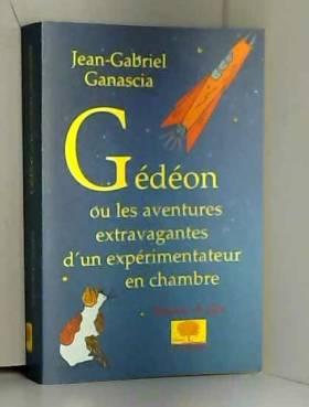 Jean-Gabriel Ganascia - Gédéon ou les aventures extravagantes d'un expérimentateur en chambre