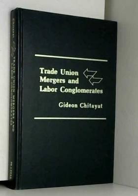 Gideon Chitayat - Trade union mergers and labor conglomerates
