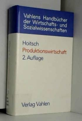Hans-Jörg Hoitsch - Produktionswirtschaft. Grundlagen einer industriellen Betriebswirtschaftslehre.
