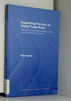 Nitya Nanda - Expanding Frontiers of Global Trade Rules: The Political Economy Dynamics of the International...