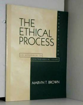 Marvin T. Brown Ph.D. - The Ethical Process: An Approach to Controversial Issues