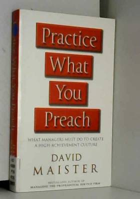David Maister - Practice What You Preach: What Managers Must Do To Create A High-achievement Culture