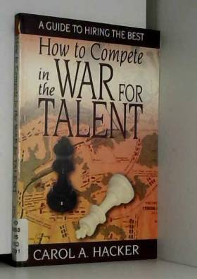 Carol A. Hacker - How to Compete in the War for Talent: A Guide to Hiring the Best