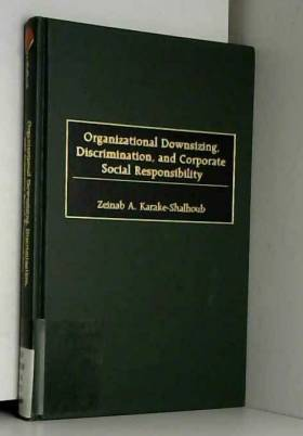 Zeinab Karake-Shalhoub - Organizational Downsizing, Discrimination and Corporate Social Responsibility