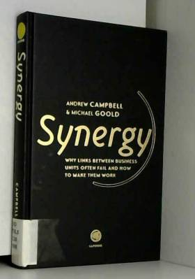 Andrew Campbell et Michael Goold - Synergy: Why Links Between Business Units So Often Fail and How to Make Them Work