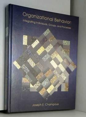Joseph E. Champoux - Organizational Behavior: Integrating Individuals, Groups, and Processes