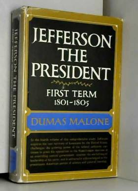 Dumas Malone - Jefferson the President: First Term, 1801-1805 (Jefferson and His Time, Vol. 4)