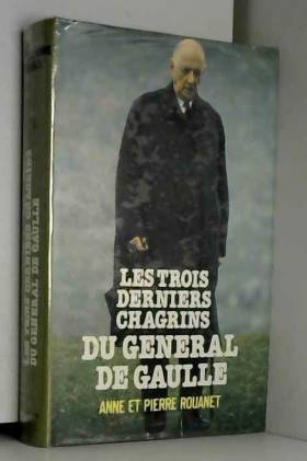 Anne Rouanet - Les trois derniers chagrins du Général de Gaulle
