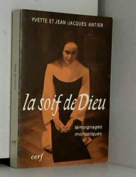 Jean-Jacques Antier et Yvette Antier - La Soif de Dieu - Témoignages monastiques