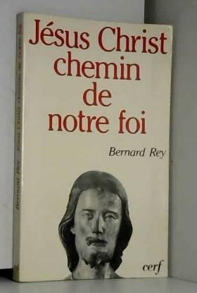 Bernard Rey - Jésus Christ, chemin de notre foi