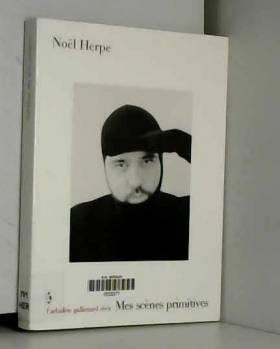 Noël Herpe - Mes scènes primitives