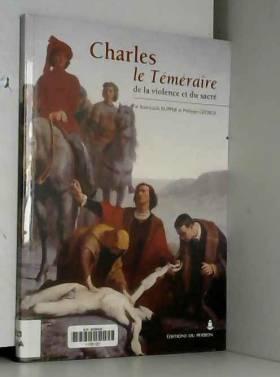 Philippe George et Jean-Louis Kupper - Charles le Téméraire : De la violence et du sacré
