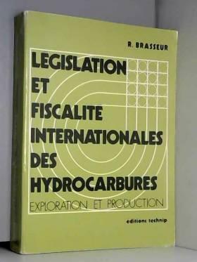 Robert Brasseur - Législation et fiscalité internationales des hydrocarbures: Exploration et prodution