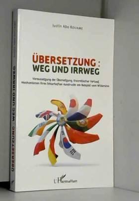 Justin Abo Kouame - Übersetzung : weg und irrweg: Voraussetzung der Übersetzung, theoretischer Verlauf, Mechanismen...