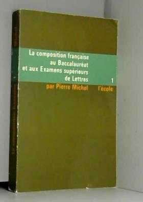 MICHEL PIERRE - LA COMPOSITION FRANCAISE AU BACCALAUREAT ET AUX EXAMENS SUPERIEURS DE LETTRES - 1 L'ECOLE TOME 1...