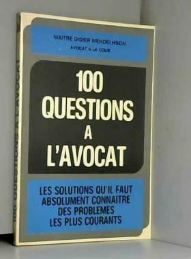 Didier Mendelsohn - 100 questions à l'avocat : Les solutions qu'il faut absolument connaître des problèmes les plus...