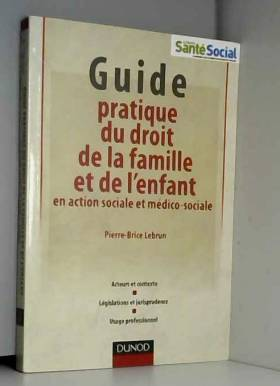Pierre-Brice Lebrun - Guide pratique du droit de la famille et de l'enfant en action sociale et médico-sociale