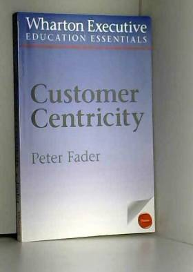 Peter Fader - Customer Centricity: What It Is, What It Isn't, and Why It Matters