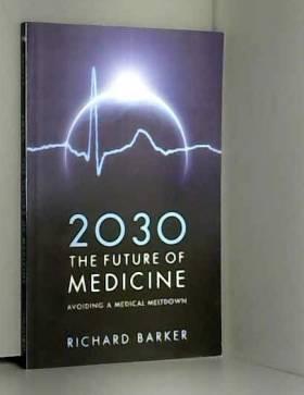 Richard Barker - 2030 The Future of Medicine: Avoiding a Medical Meltdown