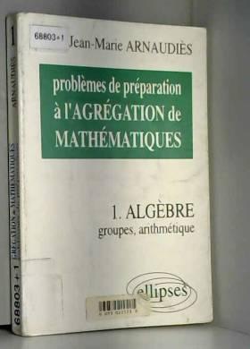Jean-Marie Arnaudiès - Problèmes de préparation à l'agrégation de mathématiques, tome 1 : Groupes, arithmétique