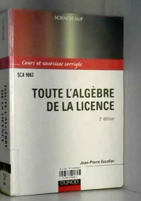 Jean-Pierre Escofier et Sinnou David - Toute l'algèbre de la licence : Cours et exercices corrigés