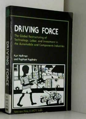 Kurt Hoffman et Raphael Kaplinsky - Driving Force: The Global Restructuring Of Technology, Labor, And Investment In The Automobile...
