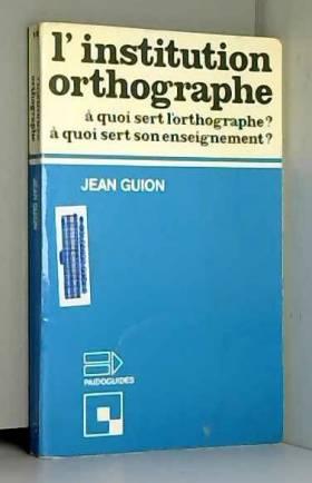 Jean Guion - L'institution orthographe: À quoi sert l'orthographe? A quoi sert son enseignement? (Sciences...