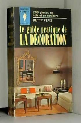 BETTY PEPIS - LE GUIDE PRATIQUE DE LA DECORATION