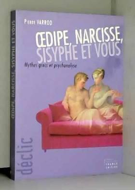 Pierre Varrod - Oedipe, Narcisse, Sisyphe et vous : Mythes grecs et psychanalyse (Déclic)