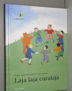 a:primo Verein et Silvia Hüsler - Laja laja curalaja: Singen, tanzen und spielen in vielen Sprachen