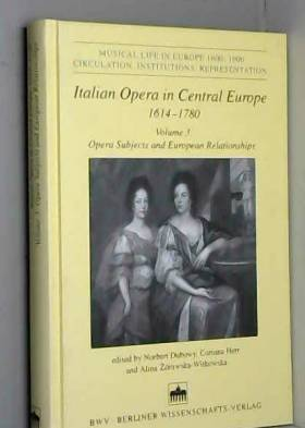 Norbert Dubowy, Corinna Herr et Alina... - Italian Opera in Central Europe 1614-1780: Volume 3: Opera Subjects and European Relationships...