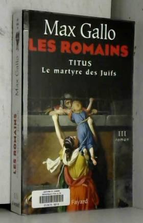 Max Gallo - Les Romains, Tome 3 : Titus : Le Martyre des Juifs