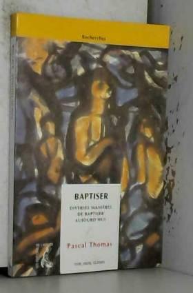 Pascal Thomas - Baptiser : Diverses manières de baptiser aujourd'hui