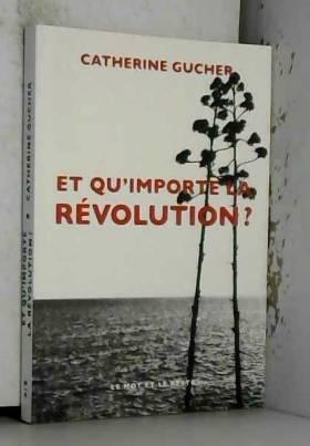 Catherine Gucher - Et qu'importe la révolution ?